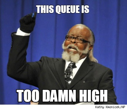 this-queue-is-too-damn-high