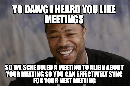yo-dawg-i-heard-you-like-meetings-so-we-scheduled-a-meeting-to-align-about-your-