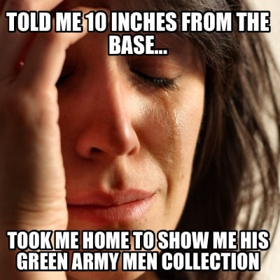 told-me-10-inches-from-the-base...-took-me-home-to-show-me-his-green-army-men-co