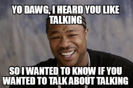 yo-dawg-i-heard-you-like-talking-so-i-wanted-to-know-if-you-wanted-to-talk-about