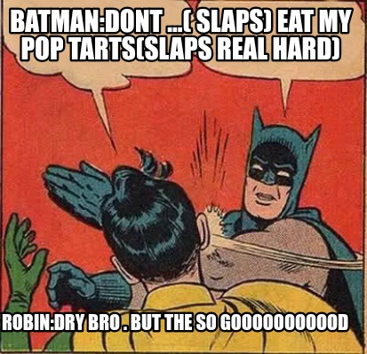 batmandont-...-slaps-eat-my-pop-tartsslaps-real-hard-robindry-bro-.-but-the-so-g