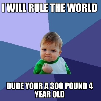 i-will-rule-the-world-dude-your-a-300-pound-4-year-old