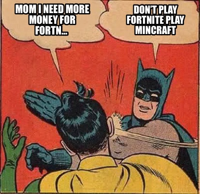 mom-i-need-more-money-for-fortn...-dont-play-fortnite-play-mincraft