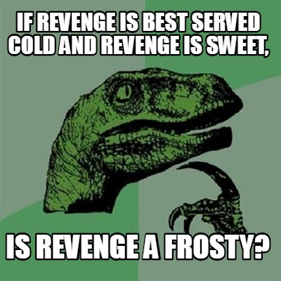 if-revenge-is-best-served-cold-and-revenge-is-sweet-is-revenge-a-frosty