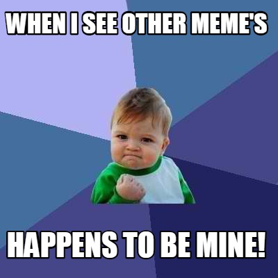 when-i-see-other-memes-happens-to-be-mine