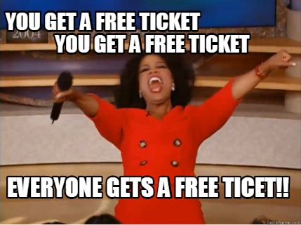 you-get-a-free-ticket-you-get-a-free-ticket-everyone-gets-a-free-ticet