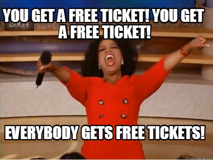 you-get-a-free-ticket-you-get-a-free-ticket-everybody-gets-free-tickets