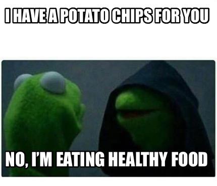 Meme Creator Funny I Have A Potato Chips For You No I M Eating Healthy Food Meme Generator At Memecreator Org