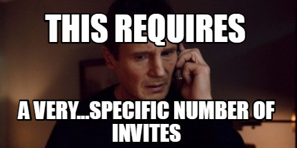 this-requires-a-very...specific-number-of-invites