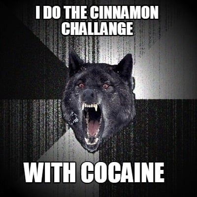 i-do-the-cinnamon-challange-with-cocaine