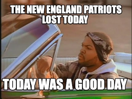 the-new-england-patriots-lost-today-today-was-a-good-day