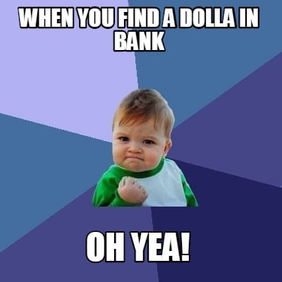 when-you-find-a-dolla-in-bank-oh-yea