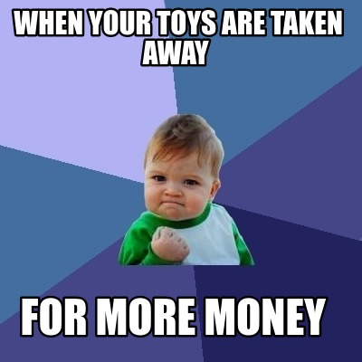 when-your-toys-are-taken-away-for-more-money