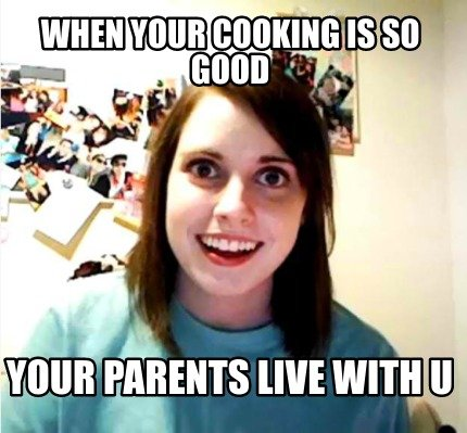 when-your-cooking-is-so-good-your-parents-live-with-u