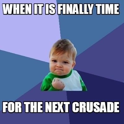 when-it-is-finally-time-for-the-next-crusade