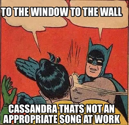 Meme Creator Funny To The Window To The Wall Cassandra Thats Not An Appropriate Song At Work Meme Generator At Memecreator Org