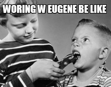 woring-w-eugene-be-like