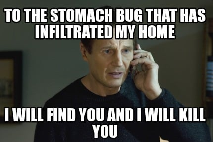 to-the-stomach-bug-that-has-infiltrated-my-home-i-will-find-you-and-i-will-kill-