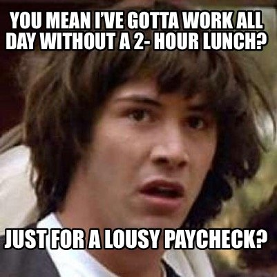 you-mean-ive-gotta-work-all-day-without-a-2-hour-lunch-just-for-a-lousy-paycheck