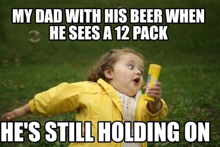 my-dad-with-his-beer-when-he-sees-a-12-pack-hes-still-holding-on