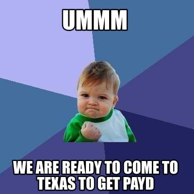 ummm-we-are-ready-to-come-to-texas-to-get-payd