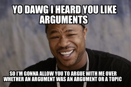 yo-dawg-i-heard-you-like-arguments-so-im-gonna-allow-you-to-argue-with-me-over-w