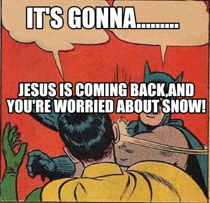 its-gonna.........-jesus-is-coming-backand-youre-worried-about-snow