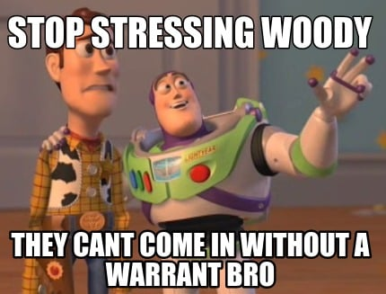 stop-stressing-woody-they-cant-come-in-without-a-warrant-bro