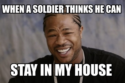 when-a-soldier-thinks-he-can-stay-in-my-house
