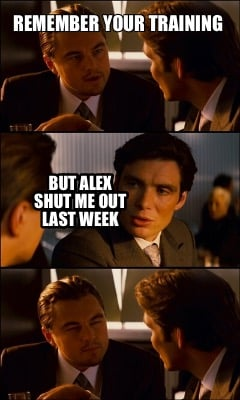 remember-your-training-but-alex-shut-me-out-last-week