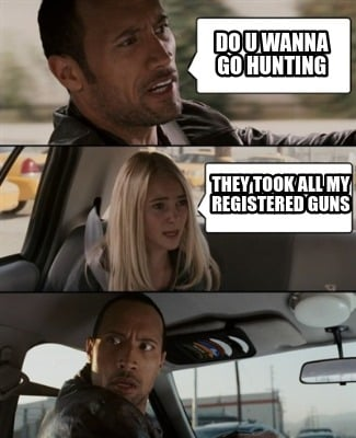 do-u-wanna-go-hunting-they-took-all-my-registered-guns