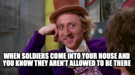 when-soldiers-come-into-your-house-and-you-know-they-arent-allowed-to-be-there