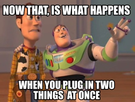 now-that-is-what-happens-when-you-plug-in-two-things-at-once