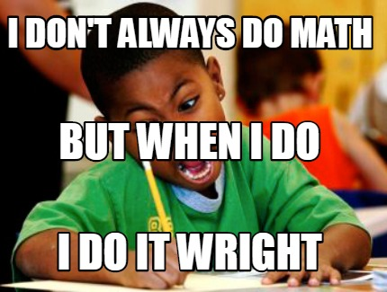 i-dont-always-do-math-i-do-it-wright-but-when-i-do