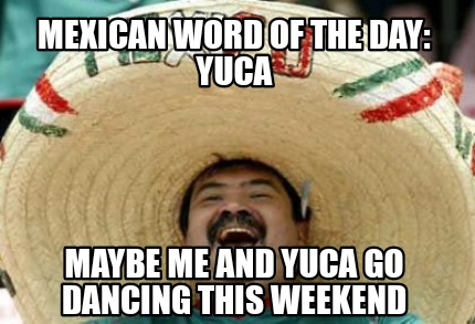mexican-word-of-the-day-yuca-maybe-me-and-yuca-go-dancing-this-weekend