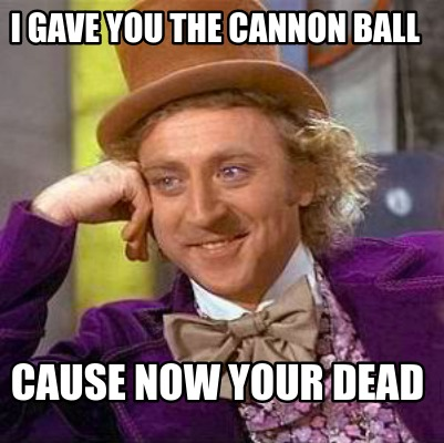 i-gave-you-the-cannon-ball-cause-now-your-dead