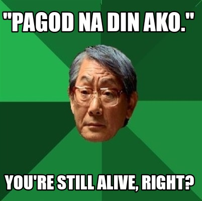 pagod-na-din-ako.-youre-still-alive-right