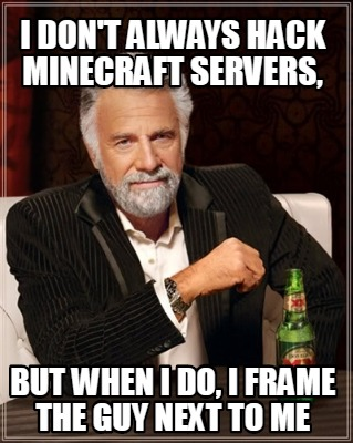 i-dont-always-hack-minecraft-servers-but-when-i-do-i-frame-the-guy-next-to-me