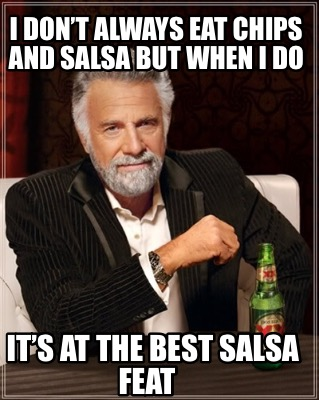 i-dont-always-eat-chips-and-salsa-but-when-i-do-its-at-the-best-salsa-feat