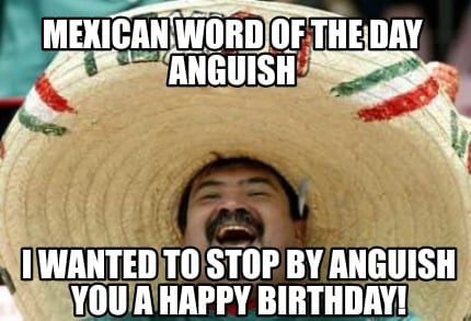 mexican-word-of-the-day-anguish-i-wanted-to-stop-by-anguish-you-a-happy-birthday