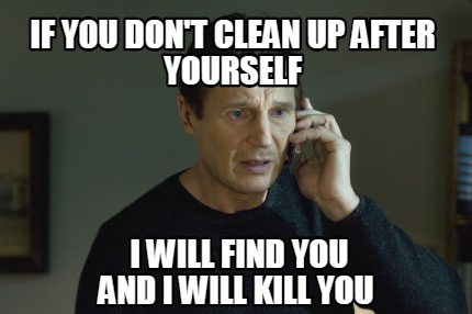 if-you-dont-clean-up-after-yourself-i-will-find-you-and-i-will-kill-you