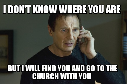 i-dont-know-where-you-are-but-i-will-find-you-and-go-to-the-church-with-you