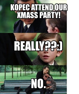 kopec-attend-our-xmass-party-no.-really