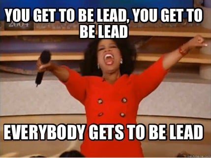 you-get-to-be-lead-you-get-to-be-lead-everybody-gets-to-be-lead