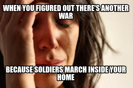 when-you-figured-out-theres-another-war-because-soldiers-march-inside-your-home