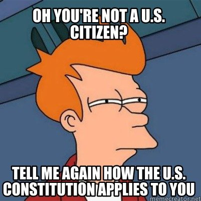 oh-youre-not-a-u.s.-citizen-tell-me-again-how-the-u.s.-constitution-applies-to-y