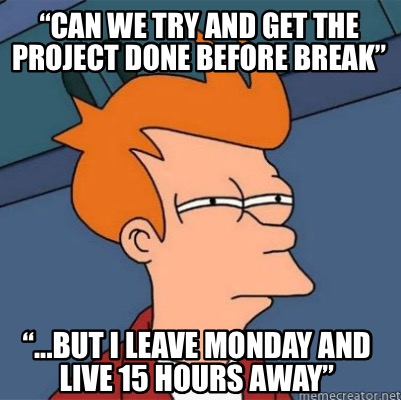can-we-try-and-get-the-project-done-before-break-...but-i-leave-monday-and-live-
