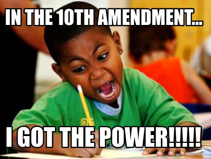 in-the-10th-amendment...-i-got-the-power