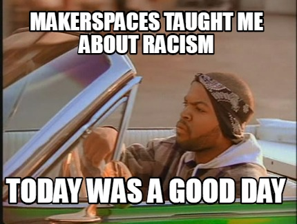 makerspaces-taught-me-about-racism-today-was-a-good-day