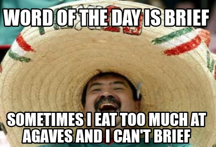 word-of-the-day-is-brief-sometimes-i-eat-too-much-at-agaves-and-i-cant-brief